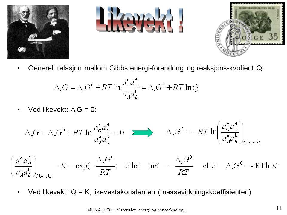 MENA 1000 – Materialer, energi og nanoteknologi •Generell relasjon mellom Gibbs energi-forandring og reaksjons-kvotient Q: •Ved likevekt:  r G = 0: •Ved likevekt: Q = K, likevektskonstanten (massevirkningskoeffisienten) 11