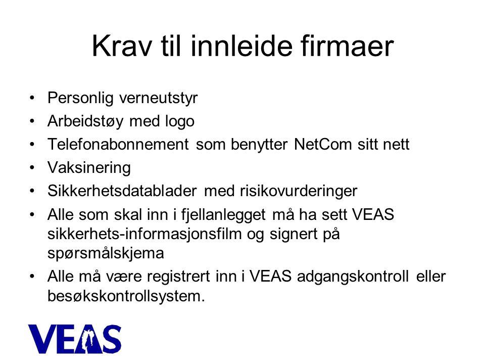 Krav til innleide firmaer •Personlig verneutstyr •Arbeidstøy med logo •Telefonabonnement som benytter NetCom sitt nett •Vaksinering •Sikkerhetsdatablader med risikovurderinger •Alle som skal inn i fjellanlegget må ha sett VEAS sikkerhets-informasjonsfilm og signert på spørsmålskjema •Alle må være registrert inn i VEAS adgangskontroll eller besøkskontrollsystem.