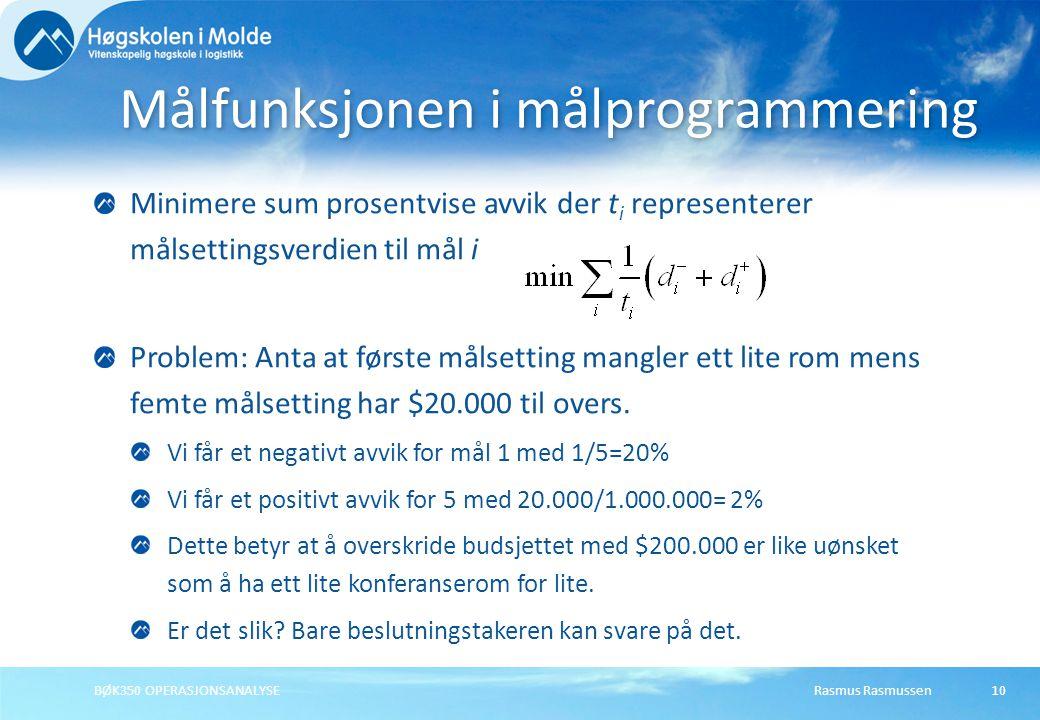 Rasmus RasmussenBØK350 OPERASJONSANALYSE10 Minimere sum prosentvise avvik der t i representerer målsettingsverdien til mål i Problem: Anta at første målsetting mangler ett lite rom mens femte målsetting har $20.000 til overs.