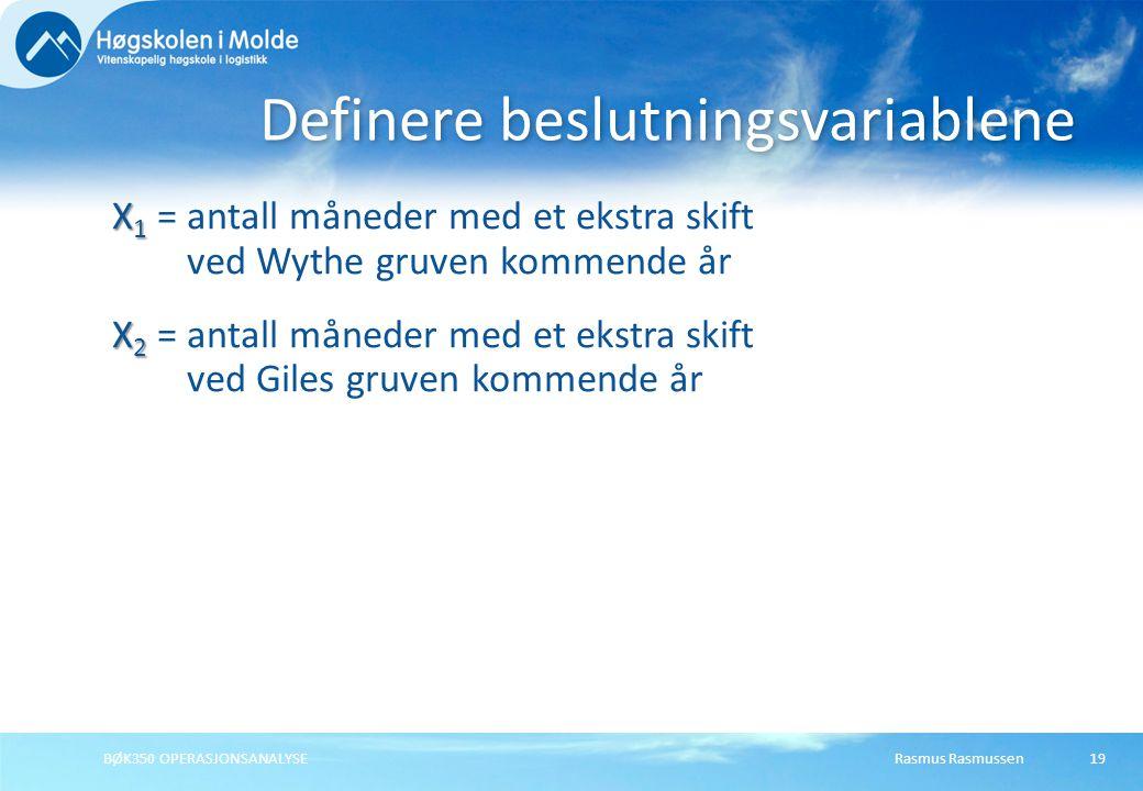 Rasmus RasmussenBØK350 OPERASJONSANALYSE19 X 1 X 1 = antall måneder med et ekstra skift ved Wythe gruven kommende år X 2 X 2 = antall måneder med et ekstra skift ved Giles gruven kommende år Definere beslutningsvariablene
