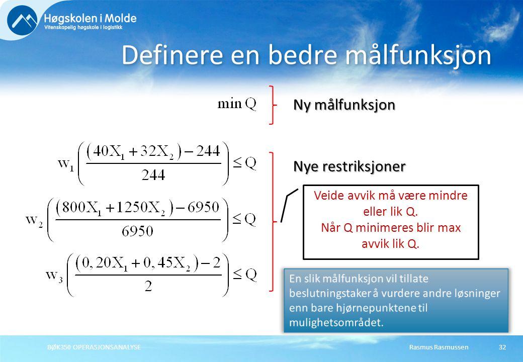 Rasmus RasmussenBØK350 OPERASJONSANALYSE32 Definere en bedre målfunksjon Ny målfunksjon Nye restriksjoner Veide avvik må være mindre eller lik Q.