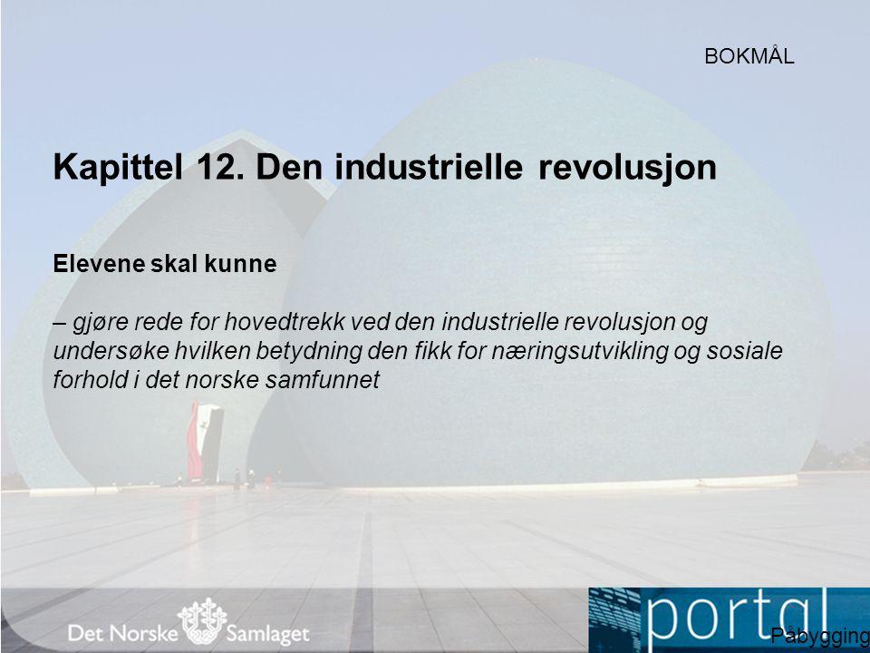 Kapittel 12. Den industrielle revolusjon Elevene skal kunne – gjøre rede for hovedtrekk ved den industrielle revolusjon og undersøke hvilken betydning