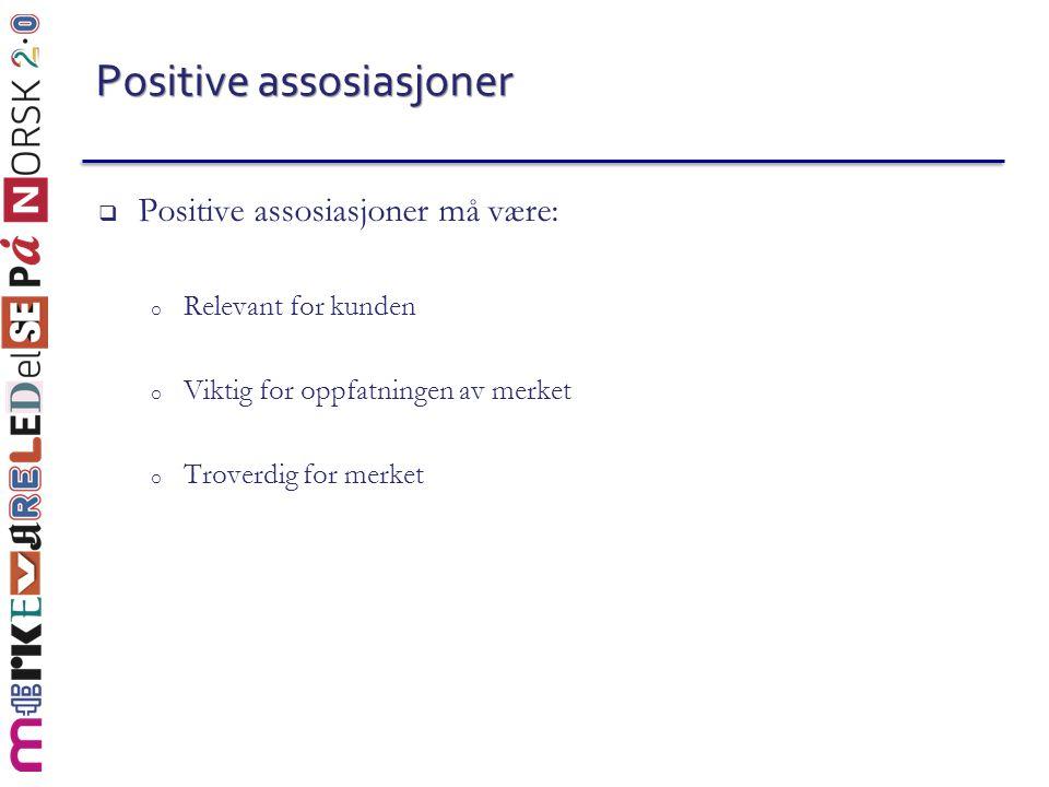 Positive assosiasjoner  Positive assosiasjoner må være: o Relevant for kunden o Viktig for oppfatningen av merket o Troverdig for merket