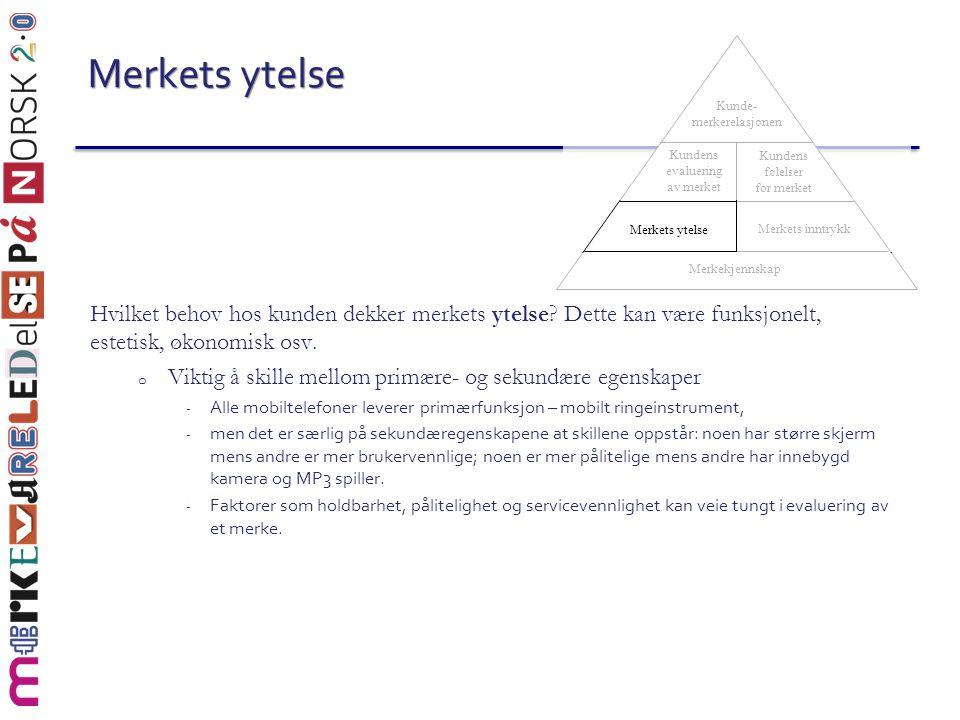 Merkets ytelse Hvilket behov hos kunden dekker merkets ytelse? Dette kan være funksjonelt, estetisk, økonomisk osv. o Viktig å skille mellom primære-