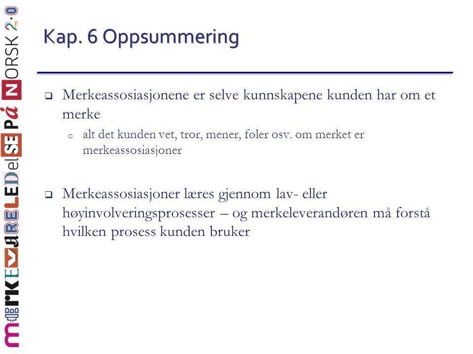 Kap. 6 Oppsummering  Merkeassosiasjonene er selve kunnskapene kunden har om et merke o alt det kunden vet, tror, mener, føler osv. om merket er merke