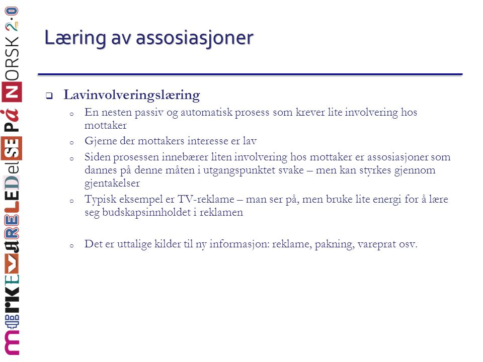 Læring av assosiasjoner  Lavinvolveringslæring o En nesten passiv og automatisk prosess som krever lite involvering hos mottaker o Gjerne der mottake
