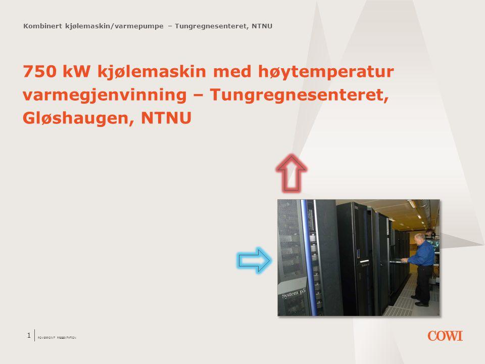 POWERPOINT PRESENTATION 1 Kombinert kjølemaskin/varmepumpe – Tungregnesenteret, NTNU 750 kW kjølemaskin med høytemperatur varmegjenvinning – Tungregne