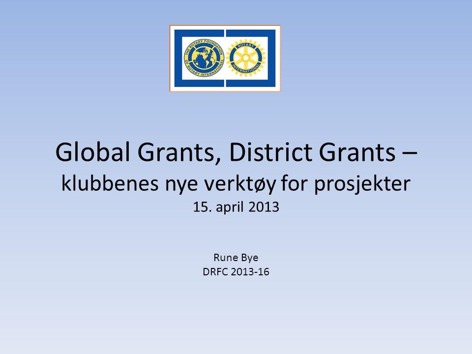 Global Grants, District Grants – klubbenes nye verktøy for prosjekter 15. april 2013 Rune Bye DRFC 2013-16