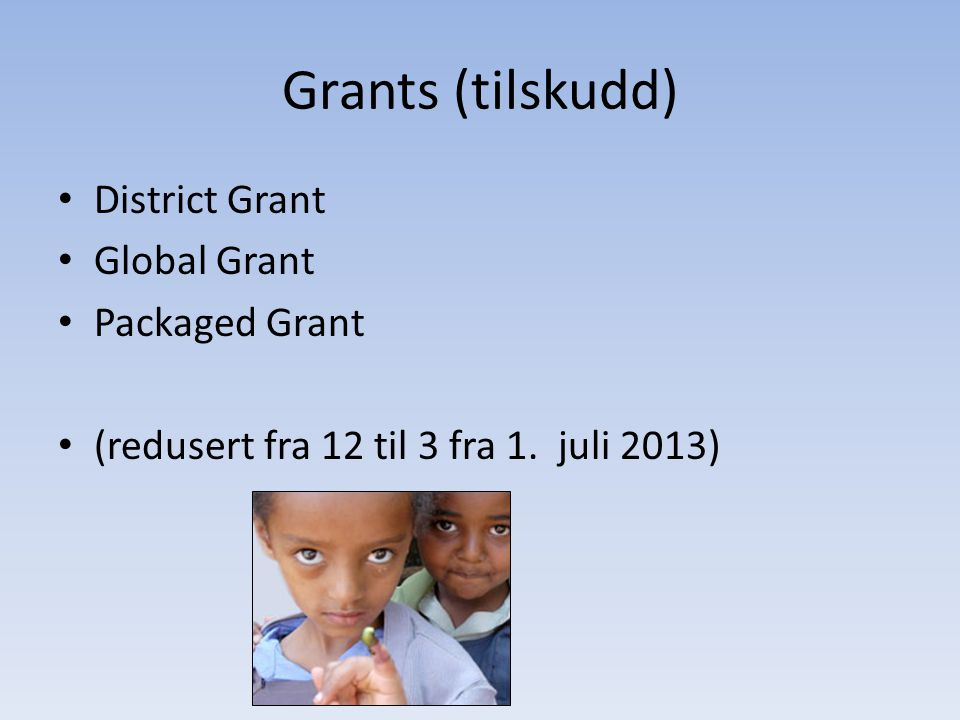 Grants (tilskudd) • District Grant • Global Grant • Packaged Grant • (redusert fra 12 til 3 fra 1.