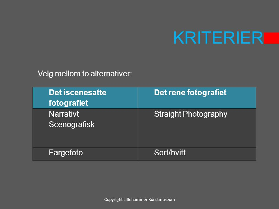 KRITERIER Copyright Lillehammer Kunstmuseum Det iscenesatte fotografiet Det rene fotografiet Narrativt Scenografisk Straight Photography FargefotoSort