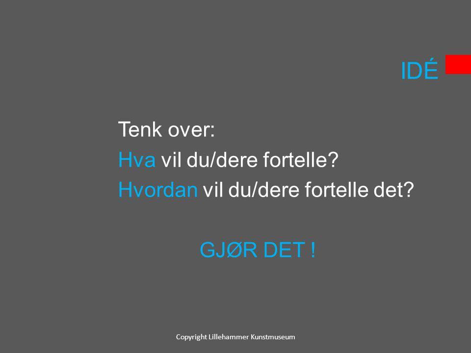 IDÉ Tenk over: Hva vil du/dere fortelle? Hvordan vil du/dere fortelle det? GJØR DET ! Copyright Lillehammer Kunstmuseum