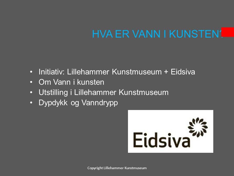 HVA ER VANN I KUNSTEN? •Initiativ: Lillehammer Kunstmuseum + Eidsiva •Om Vann i kunsten •Utstilling i Lillehammer Kunstmuseum •Dypdykk og Vanndrypp Co