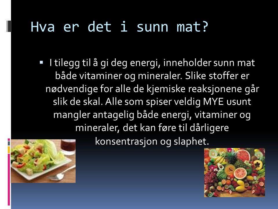 Hva er det i sunn mat?  I tilegg til å gi deg energi, inneholder sunn mat både vitaminer og mineraler. Slike stoffer er nødvendige for alle de kjemis
