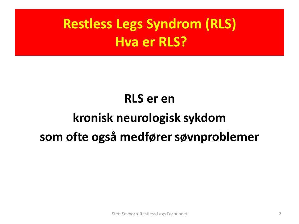 Restless Legs Syndrom (RLS) Hva er RLS? RLS er en kronisk neurologisk sykdom som ofte også medfører søvnproblemer Sten Sevborn Restless Legs Förbundet