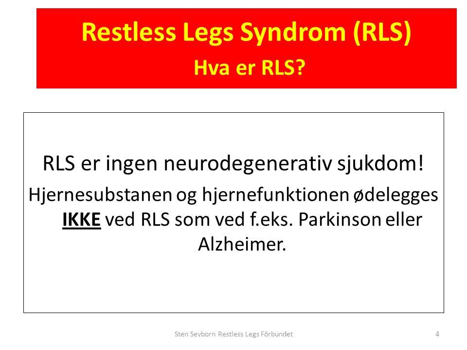 Restless Legs Syndrom (RLS) Hva er RLS? RLS er ingen neurodegenerativ sjukdom! Hjernesubstanen og hjernefunktionen ødelegges IKKE ved RLS som ved f.ek