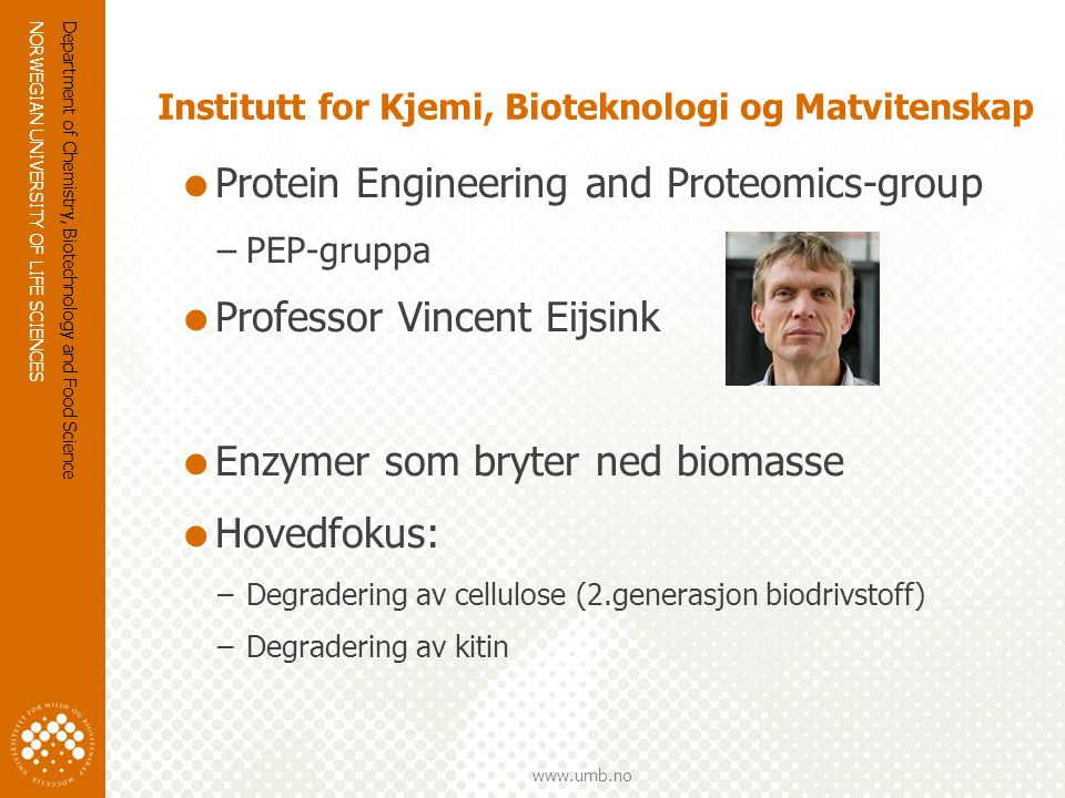 NORWEGIAN UNIVERSITY OF LIFE SCIENCES www.umb.no Kitin  Polymer av GlcNAc  Reke- og krabbe skall, insekter  Årlig produksjon kitin biomasse: 10 10 – 10 11 tonn  Årlig produksjon kitin: 15 000 tonn  Nord-atlanteren: 1000 tonn kitin fra rekeskall Department of Chemistry, Biotechnology and Food Science