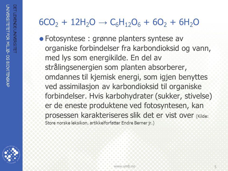 UNIVERSITETET FOR MILJØ- OG BIOVITENSKAP www.umb.no 5 6CO 2 + 12H 2 O → C 6 H 12 O 6 + 6O 2 + 6H 2 O  Fotosyntese : grønne planters syntese av organi