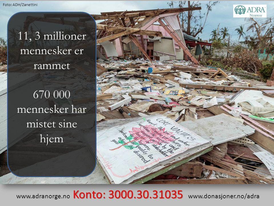 11, 3 millioner mennesker er rammet 670 000 mennesker har mistet sine hjem Konto: 3000.30.31035 www.adranorge.no Konto: 3000.30.31035 www.donasjoner.n