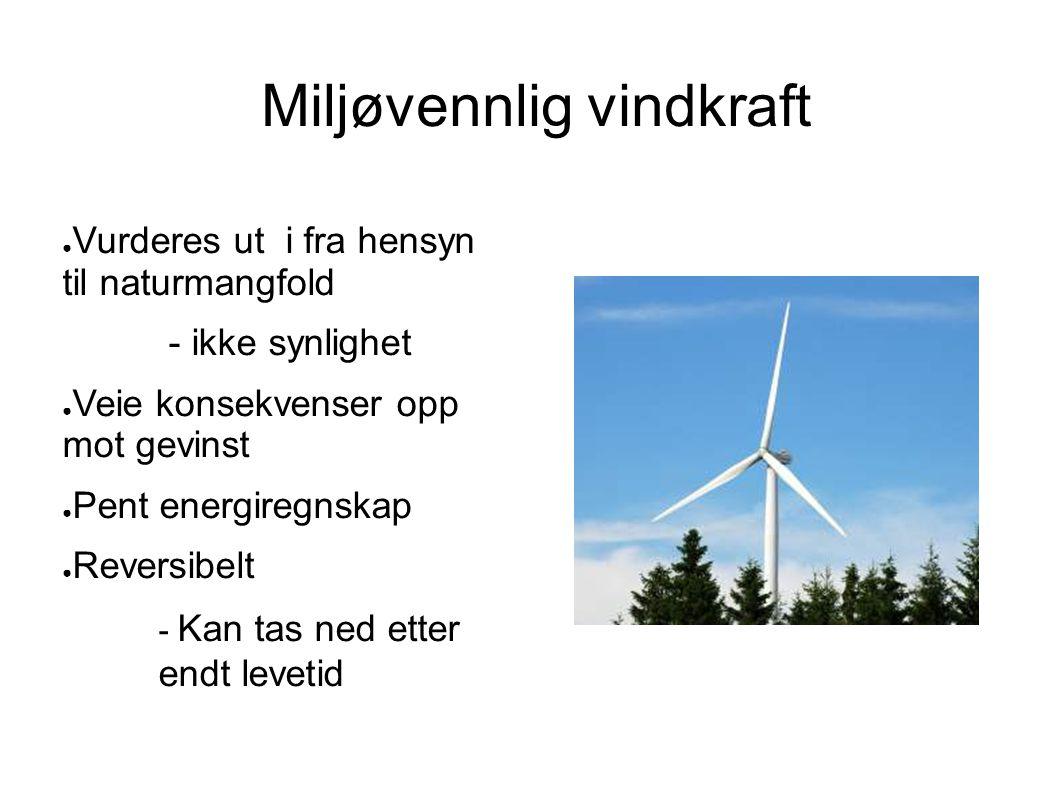 Miljøvennlig vindkraft ● Vurderes ut i fra hensyn til naturmangfold - ikke synlighet ● Veie konsekvenser opp mot gevinst ● Pent energiregnskap ● Reversibelt - Kan tas ned etter endt levetid
