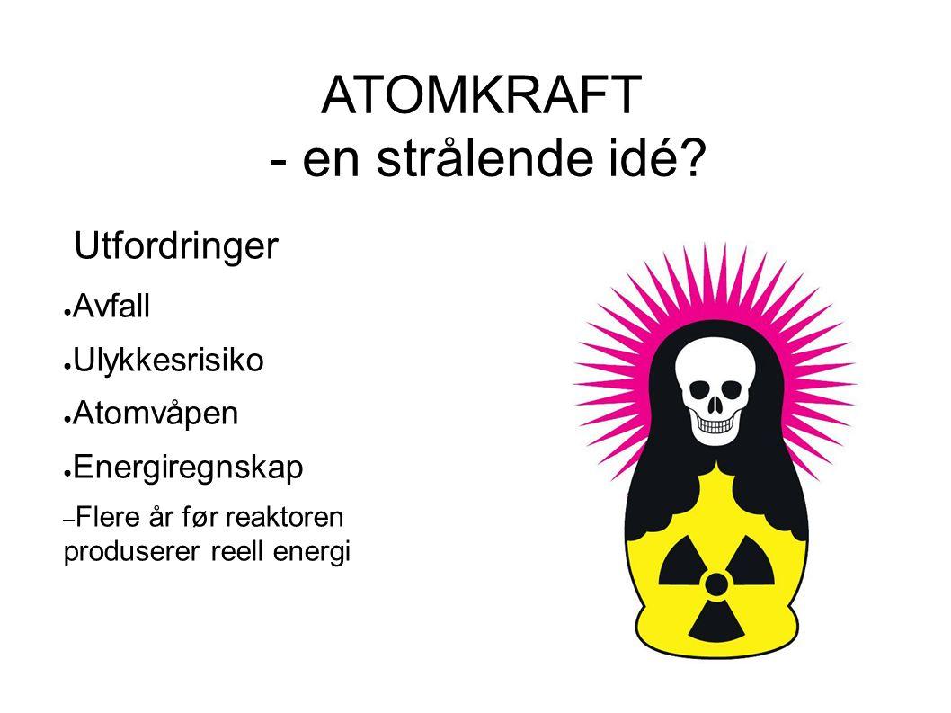 ATOMKRAFT - en strålende idé? Utfordringer ● Avfall ● Ulykkesrisiko ● Atomvåpen ● Energiregnskap – Flere år før reaktoren produserer reell energi