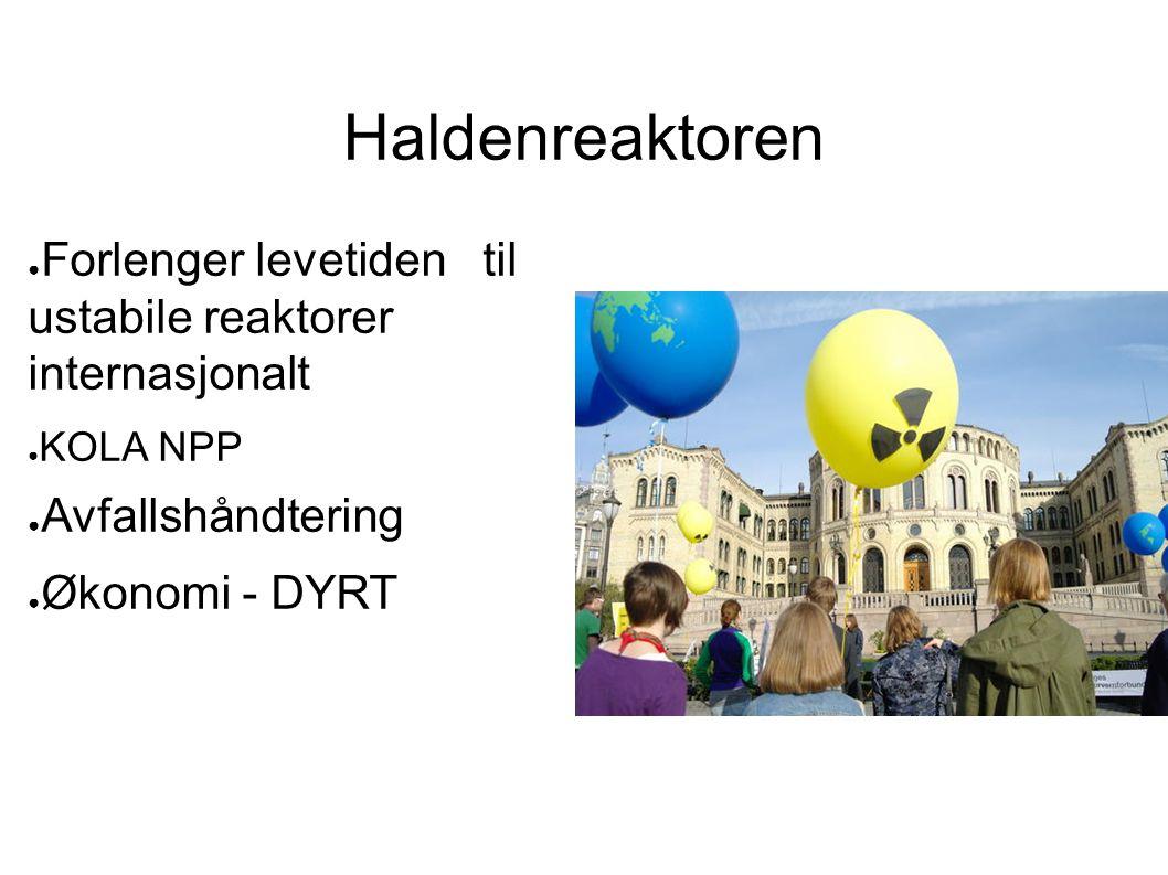 Haldenreaktoren ● Forlenger levetiden til ustabile reaktorer internasjonalt ● KOLA NPP ● Avfallshåndtering ● Økonomi - DYRT