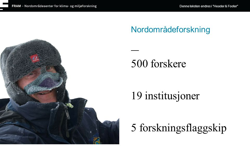 Nordområdeforskning 500 forskere 19 institusjoner 5 forskningsflaggskip Denne teksten endres i Header & Footer