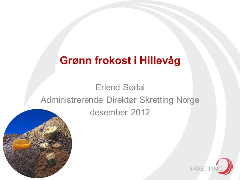 Grønn frokost i Hillevåg Erlend Sødal Administrerende Direktør Skretting Norge desember 2012
