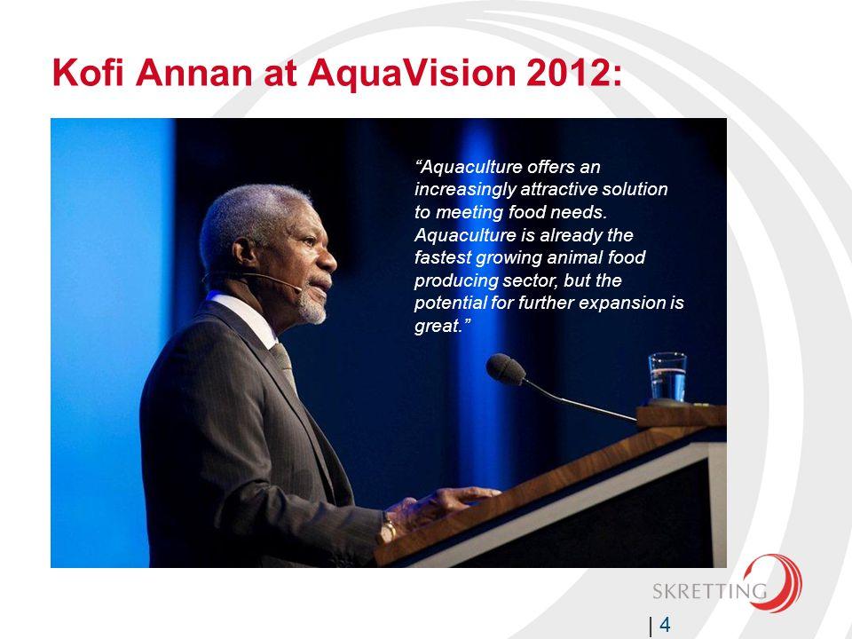 Kofi Annan at AquaVision 2012: | 4 Aquaculture offers an increasingly attractive solution to meeting food needs.