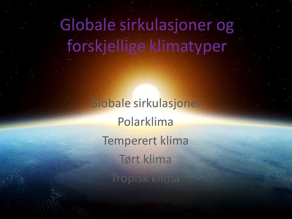 Globale sirkulasjoner og forskjellige klimatyper Globale sirkulasjoner Polarklima Temperert klima Tørt klima Tropisk klima