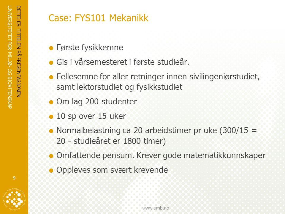 UNIVERSITETET FOR MILJØ- OG BIOVITENSKAP www.umb.no Case: FYS101 Mekanikk  Første fysikkemne  Gis i vårsemesteret i første studieår.  Fellesemne fo