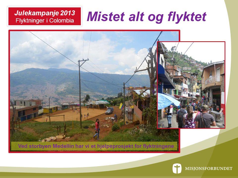 Mistet alt og flyktet Ved storbyen Medellín har vi et hjelpeprosjekt for flyktningene Julekampanje 2013 Flyktninger i Colombia