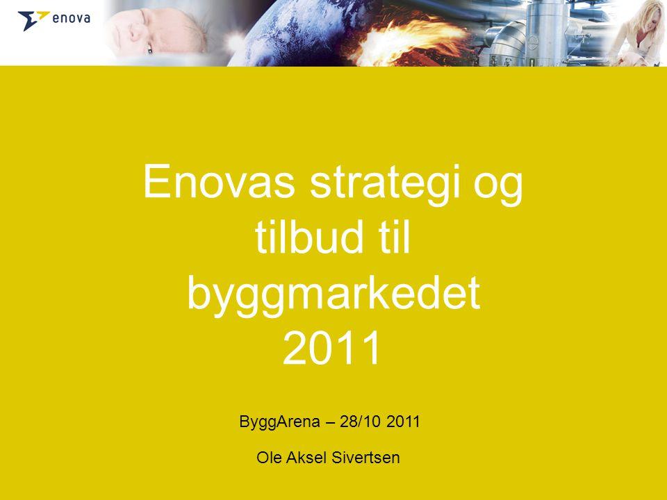 Enovas strategi og tilbud til byggmarkedet 2011 Ole Aksel Sivertsen ByggArena – 28/10 2011