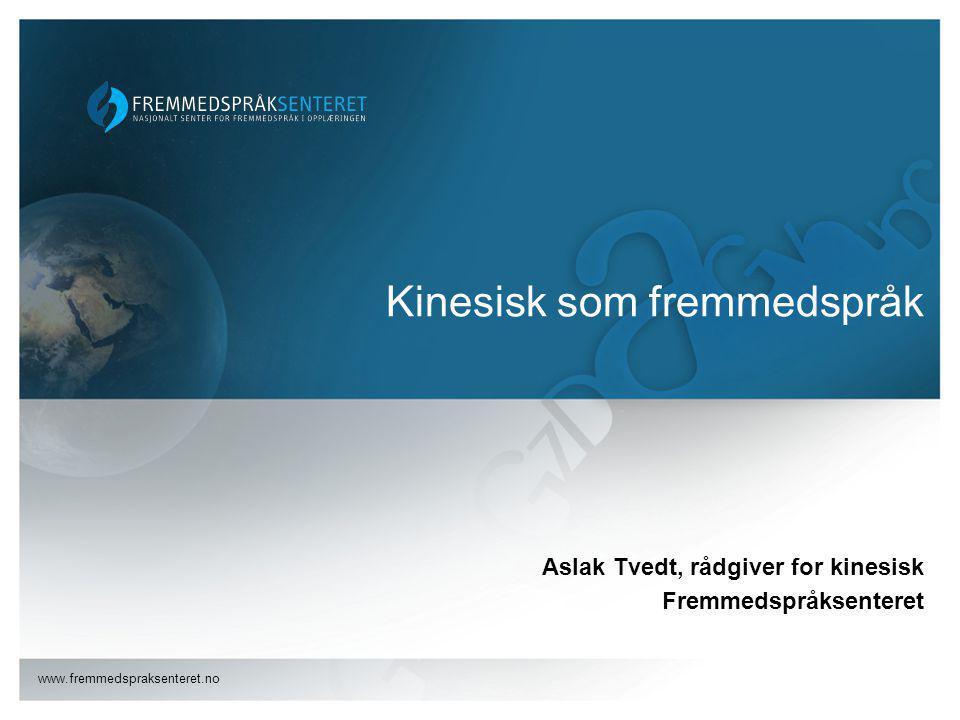 www.fremmedspraksenteret.no Kinesisk som fremmedspråk Aslak Tvedt, rådgiver for kinesisk Fremmedspråksenteret