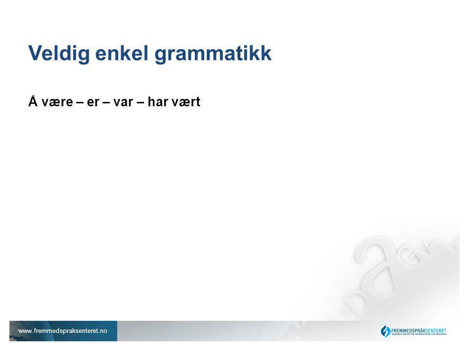 www.fremmedspraksenteret.no Veldig enkel grammatikk Å være – er – var – har vært