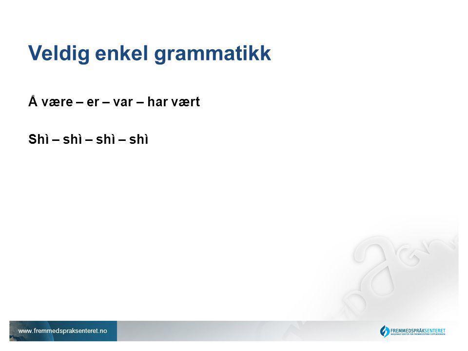 www.fremmedspraksenteret.no Veldig enkel grammatikk Å være – er – var – har vært Shì – shì – shì – shì