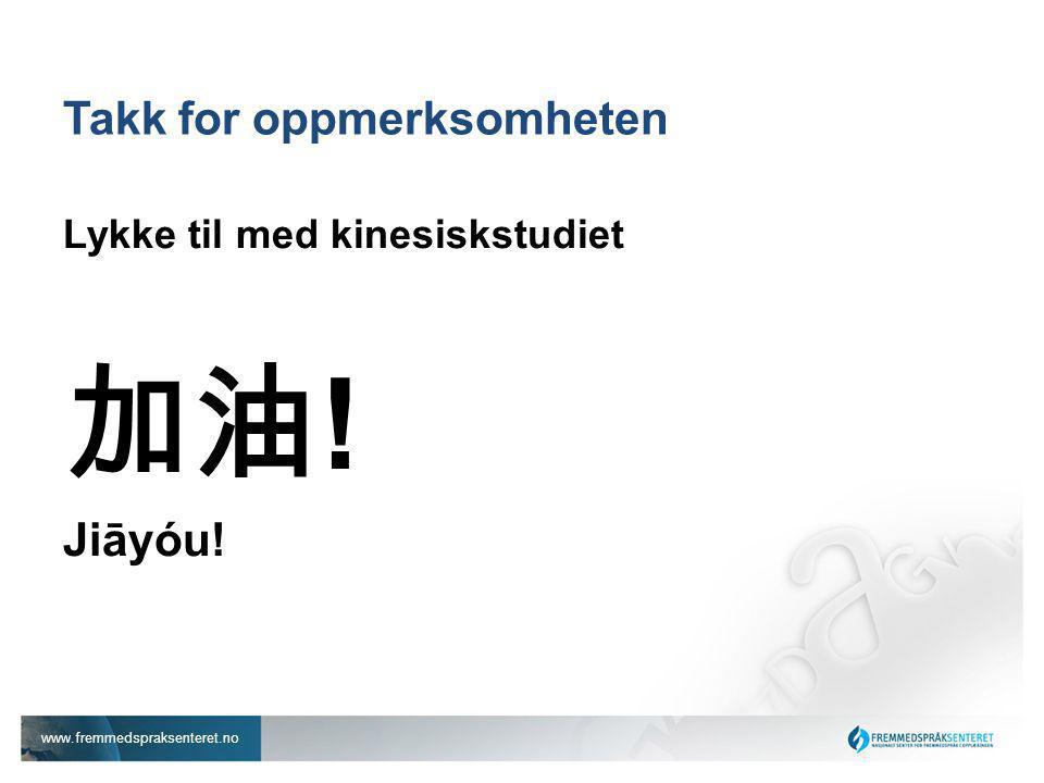 www.fremmedspraksenteret.no Takk for oppmerksomheten Lykke til med kinesiskstudiet 加油 ! Jiāyóu!