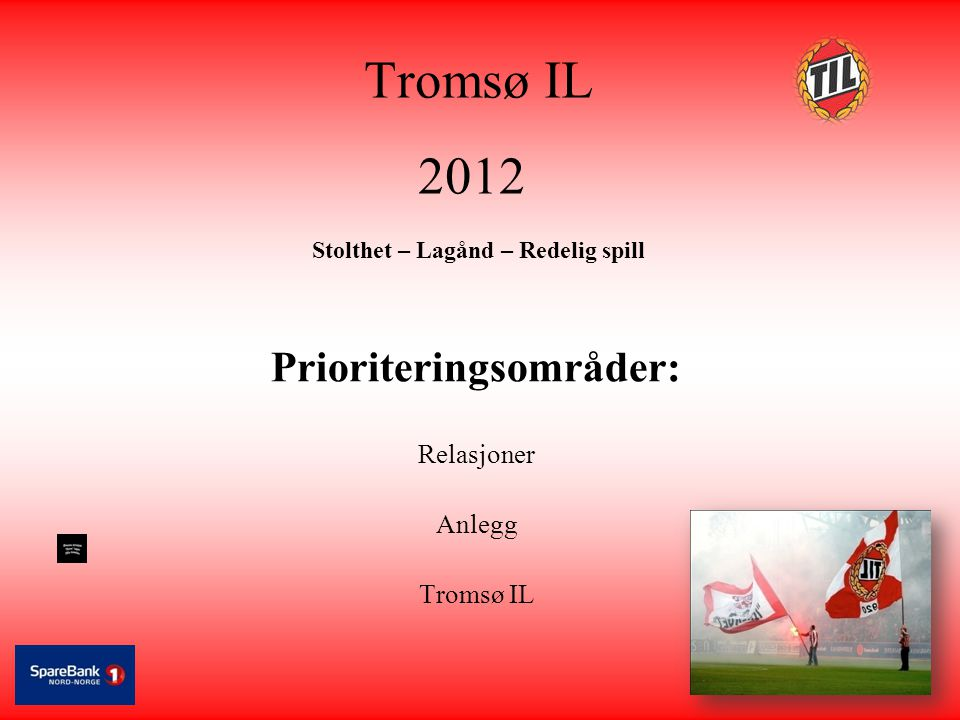 Tromsø IL 2012 Stolthet – Lagånd – Redelig spill Prioriteringsområder: Relasjoner Anlegg Tromsø IL