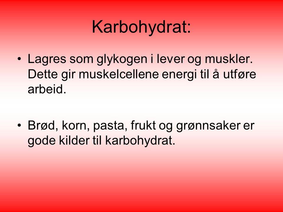 Karbohydrat: •Lagres som glykogen i lever og muskler. Dette gir muskelcellene energi til å utføre arbeid. •Brød, korn, pasta, frukt og grønnsaker er g