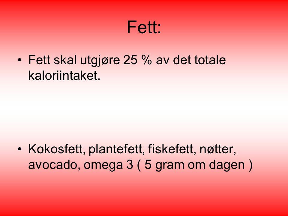 Fett: •Fett skal utgjøre 25 % av det totale kaloriintaket. •Kokosfett, plantefett, fiskefett, nøtter, avocado, omega 3 ( 5 gram om dagen )