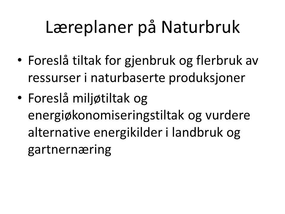 Læreplaner på Naturbruk • Foreslå tiltak for gjenbruk og flerbruk av ressurser i naturbaserte produksjoner • Foreslå miljøtiltak og energiøkonomiserin