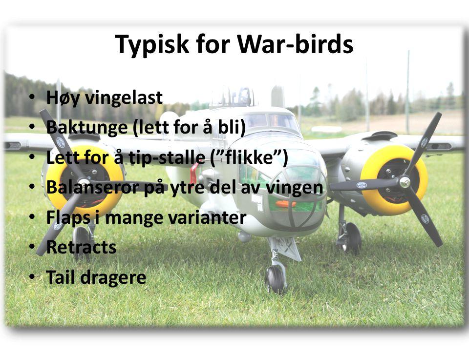 Typisk for War-birds • Høy vingelast • Baktunge (lett for å bli) • Lett for å tip-stalle ( flikke ) • Balanseror på ytre del av vingen • Flaps i mange varianter • Retracts • Tail dragere