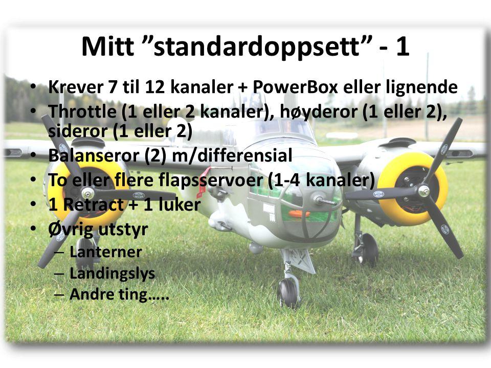 Mitt standardoppsett - 1 • Krever 7 til 12 kanaler + PowerBox eller lignende • Throttle (1 eller 2 kanaler), høyderor (1 eller 2), sideror (1 eller 2) • Balanseror (2) m/differensial • To eller flere flapsservoer (1-4 kanaler) • 1 Retract + 1 luker • Øvrig utstyr – Lanterner – Landingslys – Andre ting…..