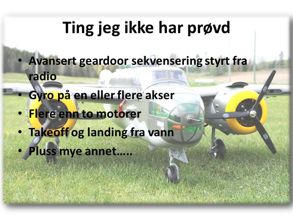 Ting jeg ikke har prøvd • Avansert geardoor sekvensering styrt fra radio • Gyro på en eller flere akser • Flere enn to motorer • Takeoff og landing fra vann • Pluss mye annet…..