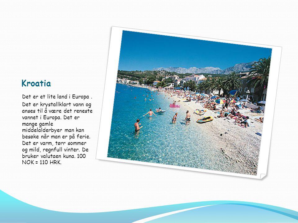 Kroatia Det er et lite land i Europa. Det er krystallklart vann og anses til å være det reneste vannet i Europa. Det er mange gamle middelalderbyer ma