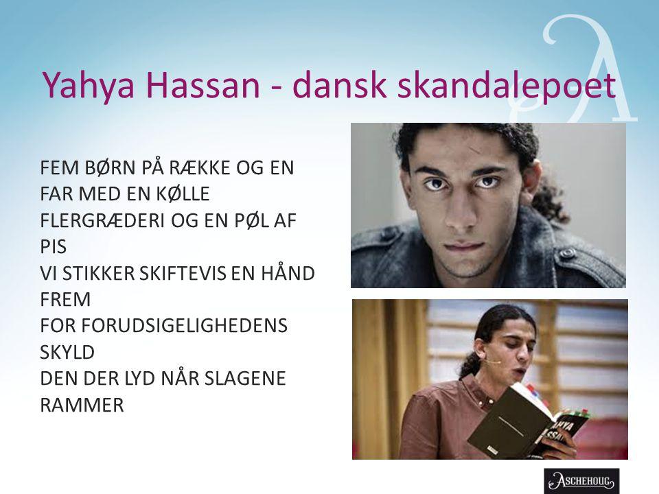 Yahya Hassan - dansk skandalepoet FEM BØRN PÅ RÆKKE OG EN FAR MED EN KØLLE FLERGRÆDERI OG EN PØL AF PIS VI STIKKER SKIFTEVIS EN HÅND FREM FOR FORUDSIGELIGHEDENS SKYLD DEN DER LYD NÅR SLAGENE RAMMER