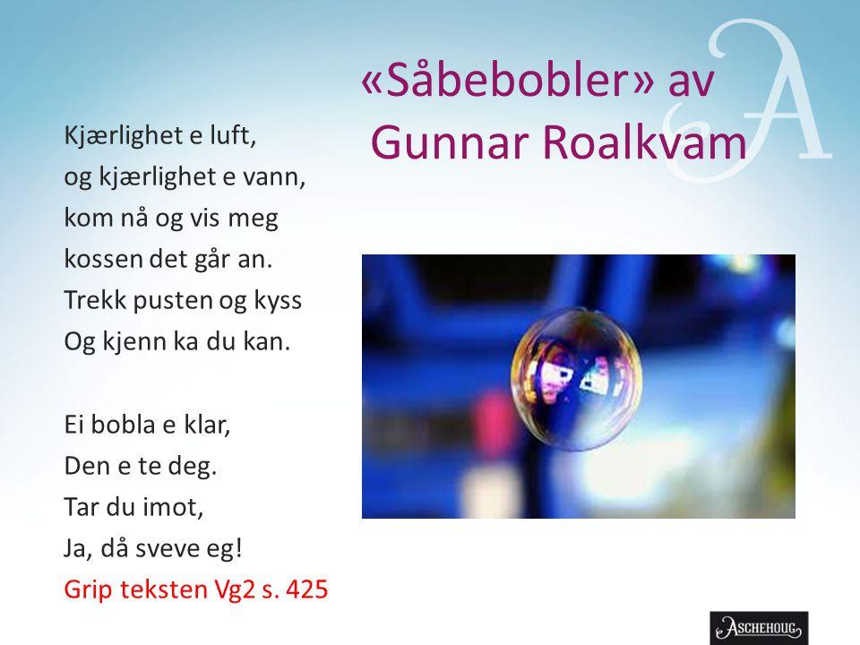 «Såbebobler» av Gunnar Roalkvam Kjærlighet e luft, og kjærlighet e vann, kom nå og vis meg kossen det går an. Trekk pusten og kyss Og kjenn ka du kan.