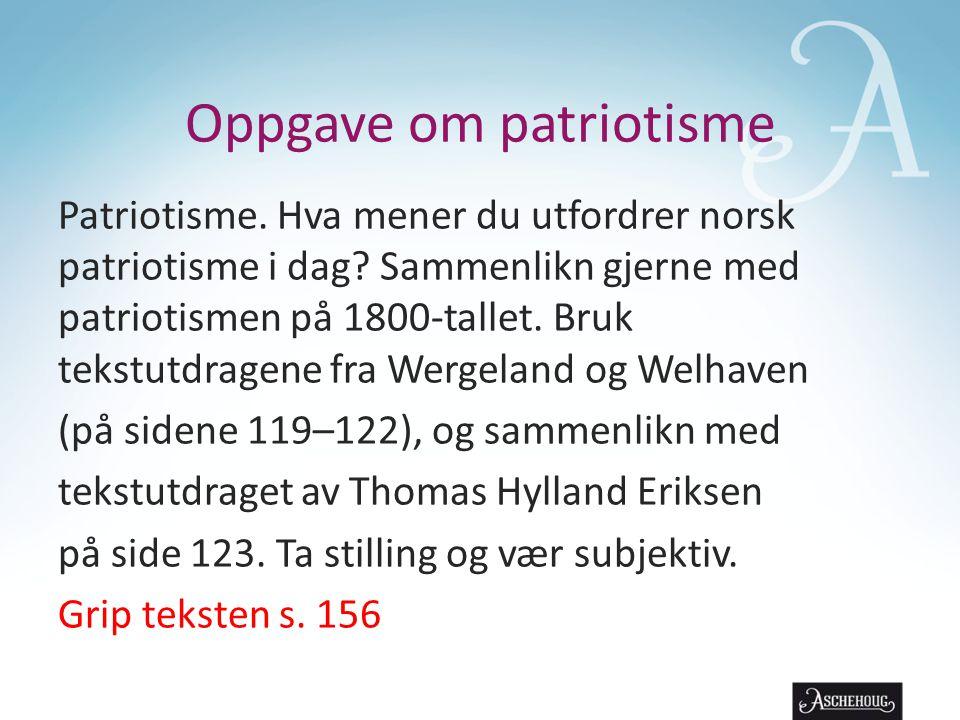 Oppgave om patriotisme Patriotisme. Hva mener du utfordrer norsk patriotisme i dag? Sammenlikn gjerne med patriotismen på 1800-tallet. Bruk tekstutdra