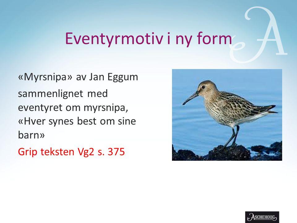 Eventyrmotiv i ny form «Myrsnipa» av Jan Eggum sammenlignet med eventyret om myrsnipa, «Hver synes best om sine barn» Grip teksten Vg2 s. 375