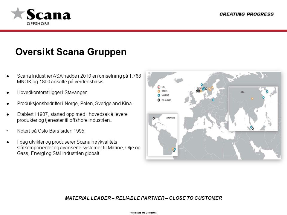 MATERIAL LEADER – RELIABLE PARTNER – CLOSE TO CUSTOMER Priviledged and Confidential Scana Industrier ASA Historie 1646 Scana Steel Booforge, Sverige 1656 Scana Steel Björneborg, Sverige 1676 Scana Steel Söderfors, Sverige 1912 Scana Steel Stavanger AS 1913 Scana Volda, Norge 1958 Scana Skarpenord, Norge 1974 Scana Mar-El, Norge 1987 Scana Industrier ASA, Norge 1997 Scana Leshan Machinery, Kina 2005 Scana Offshore Technology, Norge 2006 Scana Offshore Vestby, Norge 2009 Scana Subsea AB, Sverige