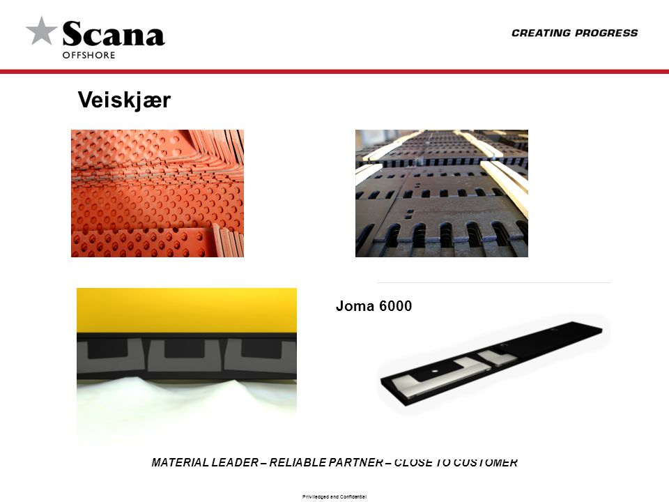 MATERIAL LEADER – RELIABLE PARTNER – CLOSE TO CUSTOMER Priviledged and Confidential Veiskjær Joma 6000